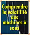 Les machines à sous et la volatilité.